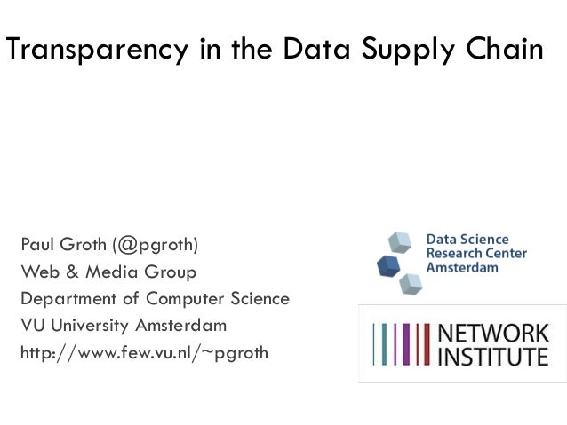 Transparency in the Data Supply Chain  Paul Groth (@pgroth) Web & Media Group Department of Computer Science VU University...