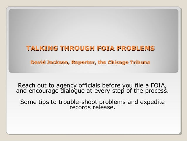 TALKING THROUGH FOIA PROBLEMSTALKING THROUGH FOIA PROBLEMSDavid Jackson, Reporter, the Chicago TribuneDavid Jackson, Repor...