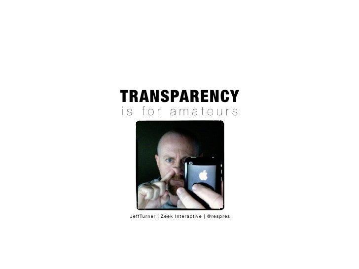 TRANSPARENCY is for amateurs      JeffTurner | Zeek Interactive | @respres
