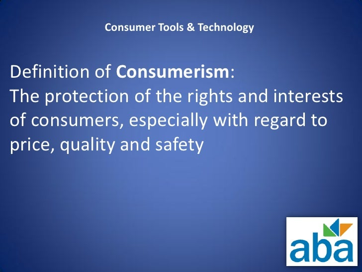 Consumer Tools & TechnologyDefinition of Consumerism:The protection of the rights and interestsof consumers, especially wi...