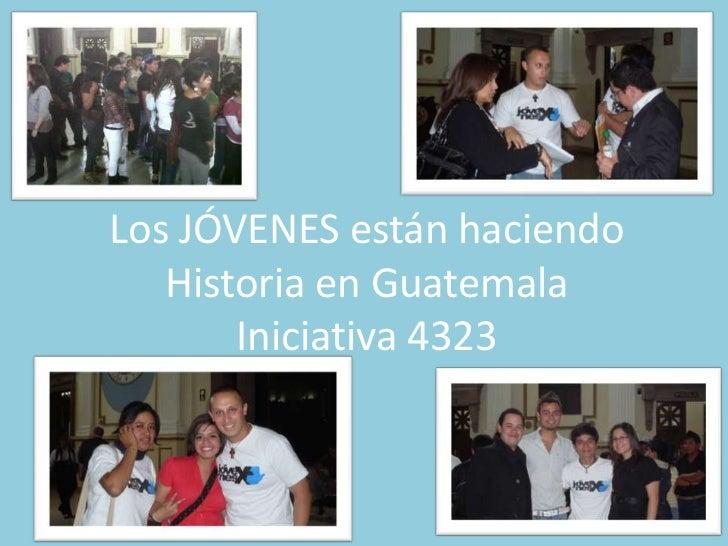 Los JÓVENES estánhaciendoHistoria en GuatemalaIniciativa 4323<br />