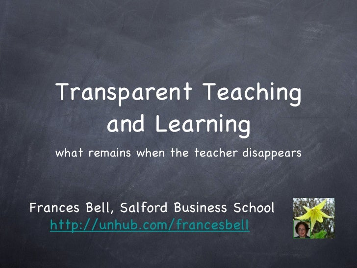 Transparent Teaching and Learning <ul><li>what remains when the teacher disappears </li></ul>Frances Bell, Salford Busines...