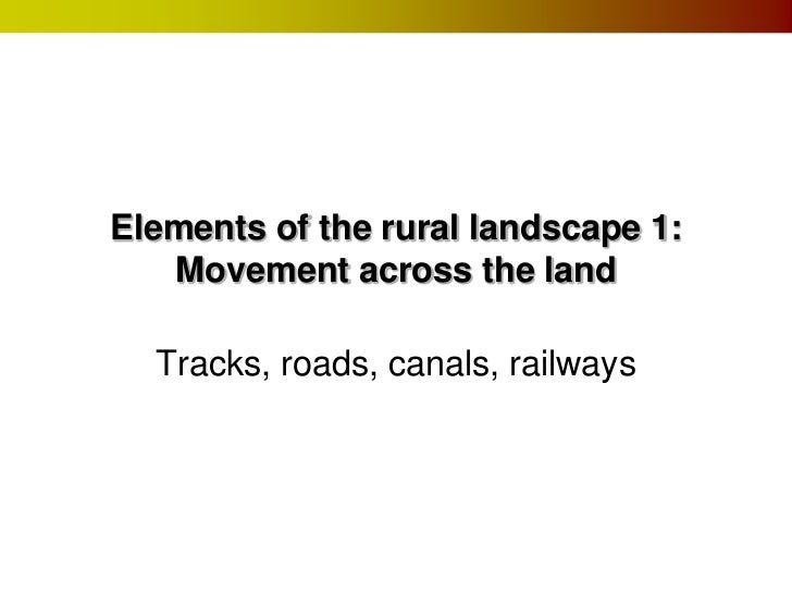 Elements of the rural landscape 1:   Movement across the land  Tracks, roads, canals, railways