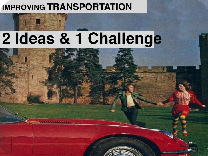 IMPROVING TRANSPORTATION<br />2 Ideas & 1 Challenge<br />
