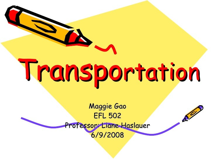 Transpo rtation Maggie Gao EFL 502 Professor: Liane Haslauer 6/9/2008
