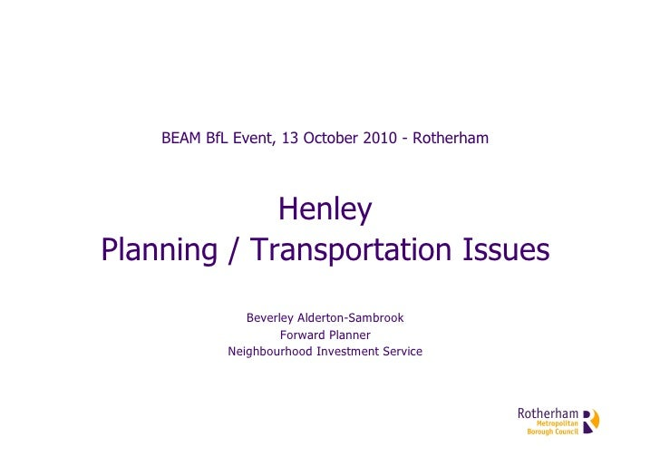 BEAM BfL Event, 13 October 2010 - Rotherham                 Henley Planning / Transportation Issues                Beverle...
