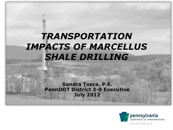 TRANSPORTATIONIMPACTS OF MARCELLUS   SHALE DRILLING        Sandra Tosca, P.E.   PennDOT District 3-0 Executive            ...