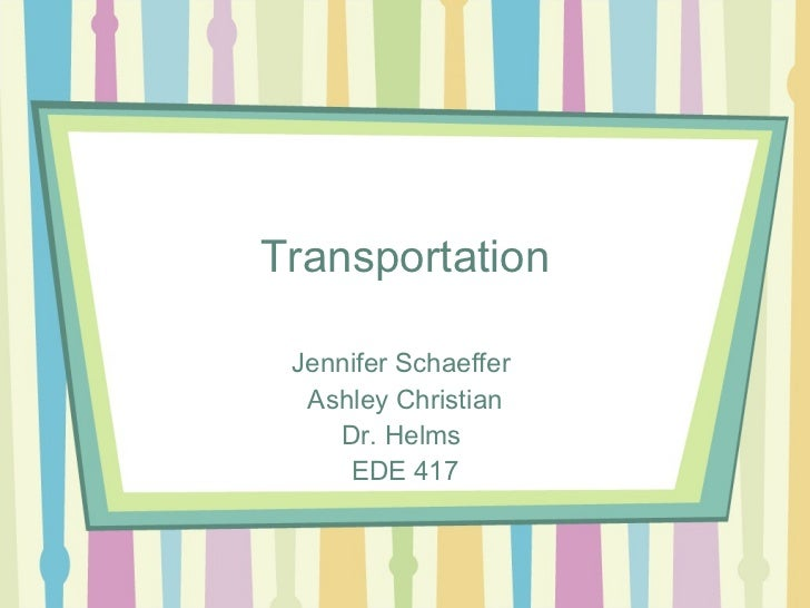 Transportation Jennifer Schaeffer  Ashley Christian    Dr. Helms     EDE 417