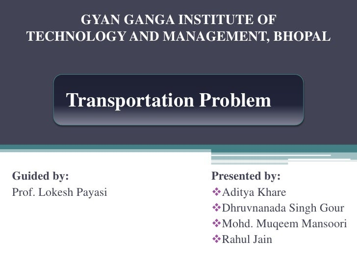 GYAN GANGA INSTITUTE OF <br />TECHNOLOGY AND MANAGEMENT, BHOPAL<br />Transportation Problem<br />Presented by:<br /><ul><l...