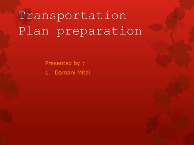 Transportation Plan preparation Presented by : 1. Damani Mital