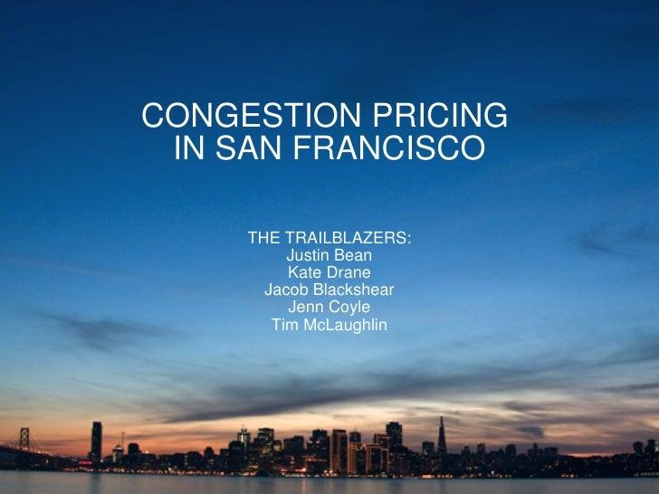 CONGESTION PRICING  IN SAN FRANCISCO THE TRAILBLAZERS: Justin Bean Kate Drane Jacob Blackshear Jenn Coyle Tim McLaughlin