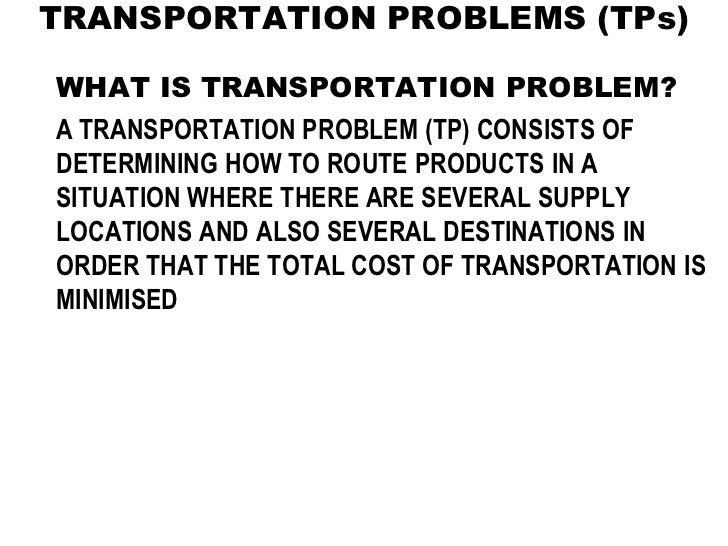 TRANSPORTATION PROBLEMS (TPs)WHAT IS TRANSPORTATION PROBLEM?A TRANSPORTATION PROBLEM (TP) CONSISTS OFDETERMINING HOW TO RO...
