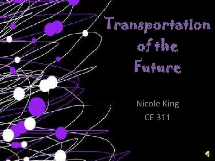 Transportationof theFuture<br />Nicole King<br />CE 311<br />