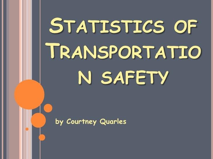 Statistics of Transportation safety<br />by Courtney Quarles <br />