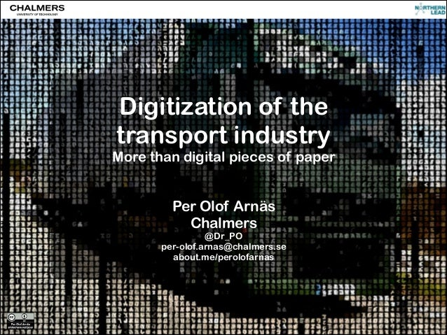 Digitization of the transport industry  More than digital pieces of paper ! !  Per Olof Arnäs Chalmers  @Dr_PO per-olof.ar...