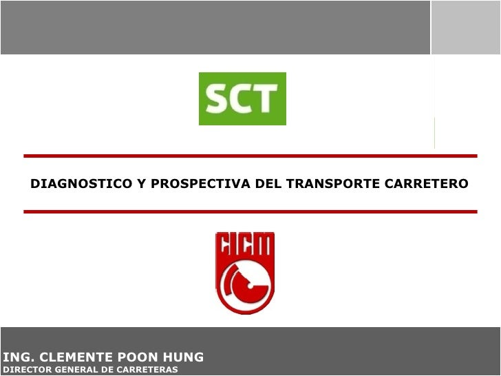 DIAGNOSTICO Y PROSPECTIVA DEL TRANSPORTE CARRETEROING. CLEMENTE POON HUNGDIRECTOR GENERAL DE CARRETERAS