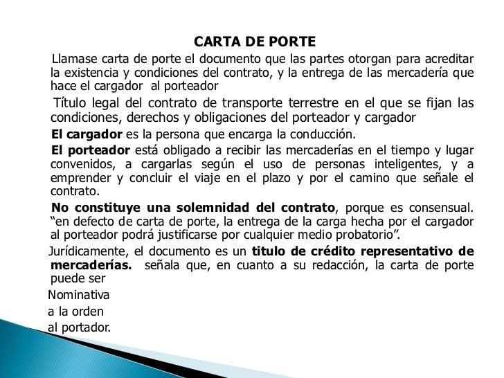 CARTA DE PORTE<br />    Llamase carta de porte el documento que las partes otorgan para acreditar la existencia y condicio...