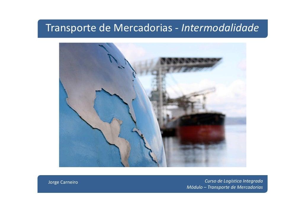Transporte de Mercadorias - IntermodalidadeJorge Carneiro                     Curso de Logística Integrada                ...