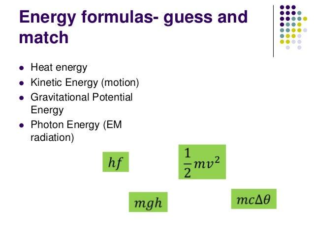 Energy formulas- guess and match  Heat energy  Kinetic Energy (motion)  Gravitational Potential Energy  Photon Energy ...