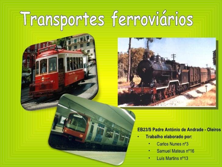 Transportes ferroviários <ul><li>EB23/S Padre António de Andrade - Oleiros </li></ul><ul><li>Trabalho elaborado por: </li>...