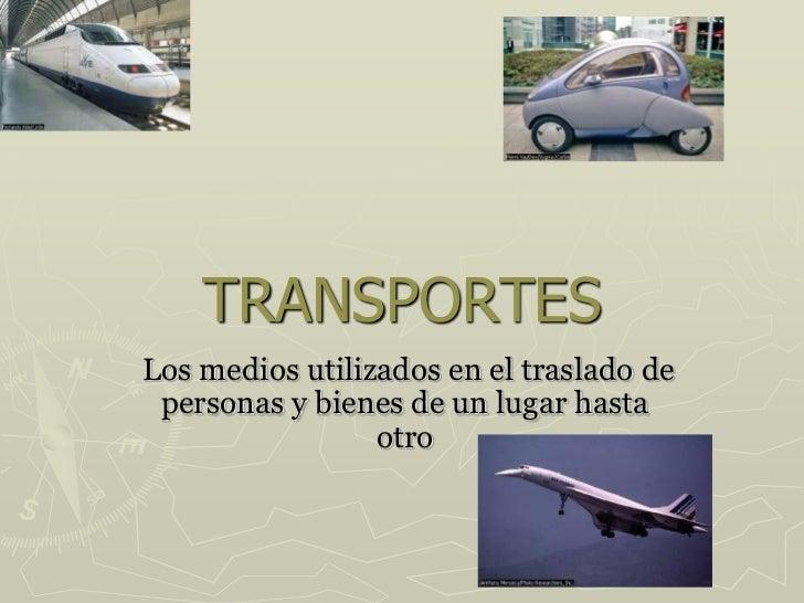 TRANSPORTES<br /> Los medios utilizados en el traslado de personas y bienes de un lugar hasta otro<br />