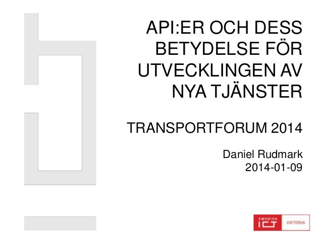 API:ER OCH DESS BETYDELSE FÖR UTVECKLINGEN AV NYA TJÄNSTER TRANSPORTFORUM 2014 Daniel Rudmark 2014-01-09