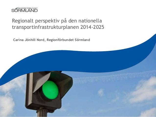 Regionalt perspektiv på den nationella transportinfrastrukturplanen 2014-2025 Carina Jönhill Nord, Regionförbundet Sörmlan...