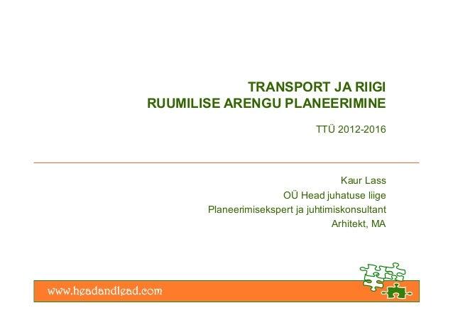 TRANSPORT JA RIIGI RUUMILISE ARENGU PLANEERIMINE TTÜ 2012-2016 Kaur Lass OÜ Head juhatuse liige Planeerimisekspert ja juht...
