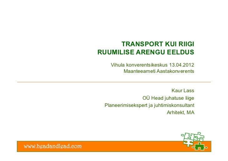 TRANSPORT KUI RIIGIRUUMILISE ARENGU EELDUS   Vihula konverentsikeskus 13.04.2012         Maanteeameti Aastakonverents     ...
