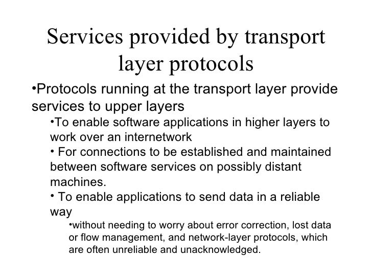 Services provided by transport layer protocols <ul><li>Protocols running at the transport layer provide services to upper ...