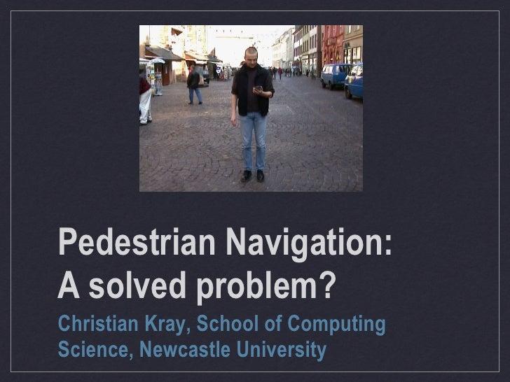 Pedestrian Navigation: A solved problem? Christian Kray, School of Computing Science, Newcastle University
