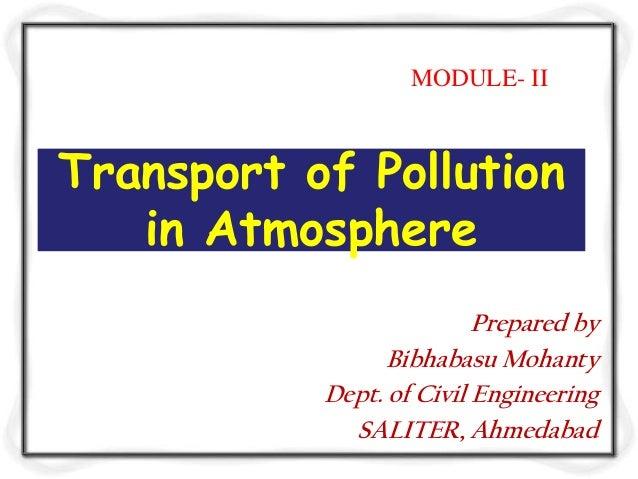 Transport of Pollutionin AtmospherePrepared byBibhabasu MohantyDept. of Civil EngineeringSALITER, AhmedabadMODULE- II