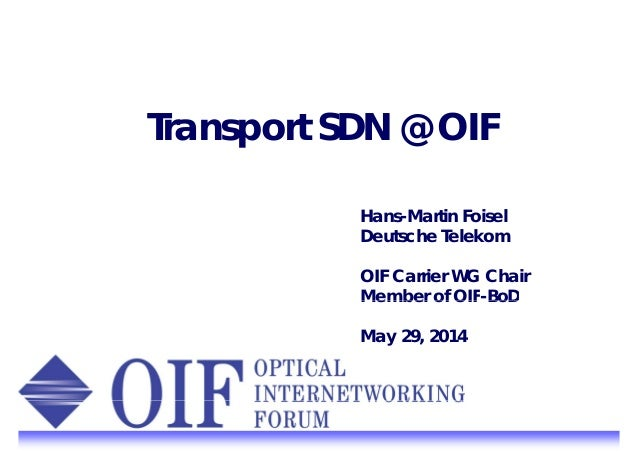 Transport SDN @ OIF Hans-Martin Foisel Deutsche Telekom OIF Carrier WG Chair Member of OIF-BoDMember of OIF BoD May 29, 20...