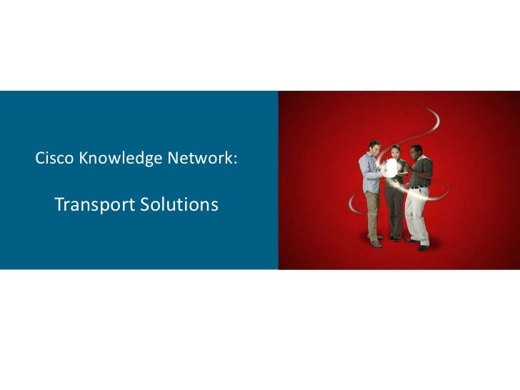 Cisco Knowledge Network:  Transport Solutions