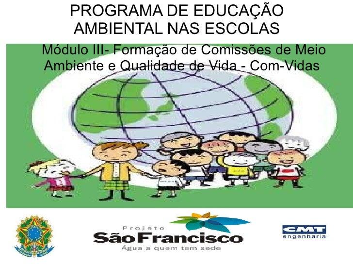 Módulo III- Formação de Comissões de Meio Ambiente e Qualidade de Vida - Com-Vidas  PROGRAMA DE EDUCAÇÃO AMBIENTAL NAS ESC...