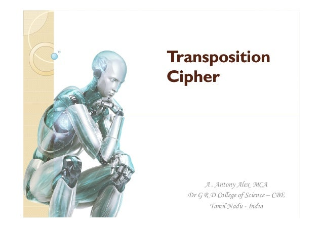 TranspositionTransposition CipherCipher A . Antony Alex MCA Dr G R D College of Science – CBE Tamil Nadu - India