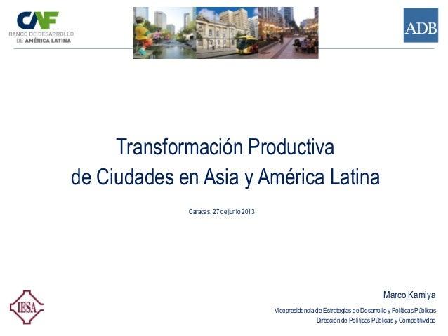 Transformación Productiva de Ciudades en Asia y América Latina Caracas, 27 de junio 2013 Marco Kamiya Vicepresidencia de E...