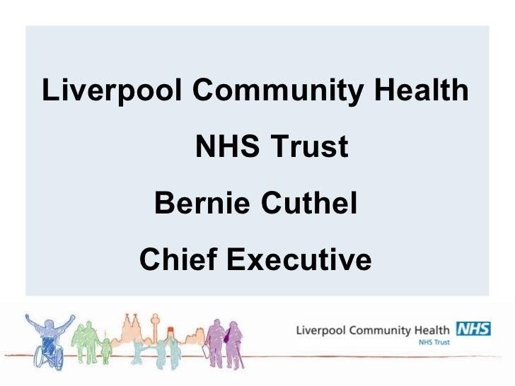 <ul><ul><li>Liverpool Community Health NHS Trust </li></ul></ul><ul><ul><li>Bernie Cuthel </li></ul></ul><ul><ul><li>Chief...