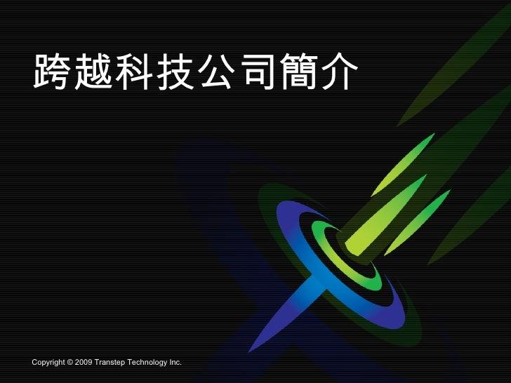 跨越科技公司簡介 Copyright © 2009 Transtep Technology Inc.