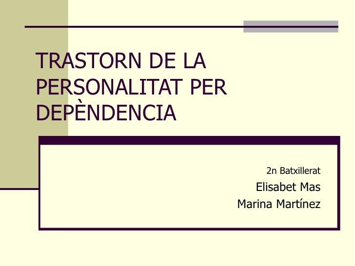 TRASTORN DE LA PERSONALITAT PER DEPÈNDENCIA   2n Batxillerat Elisabet Mas Marina Martínez