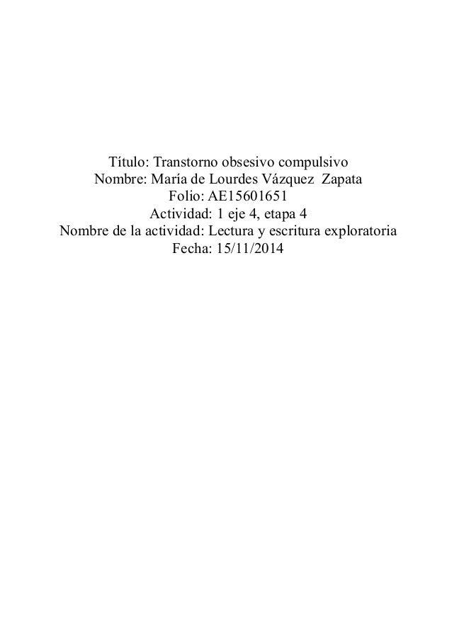 Título: Transtorno obsesivo compulsivo Nombre: María de Lourdes Vázquez Zapata Folio: AE15601651 Actividad: 1 eje 4, etapa...