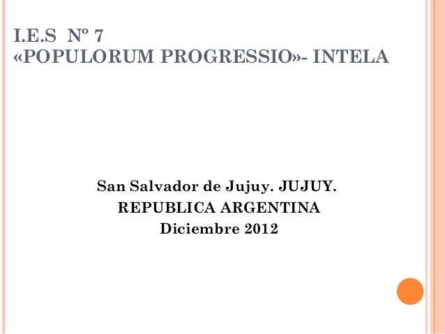 I.E.S Nº 7«POPULORUM PROGRESSIO»- INTELA      San Salvador de Jujuy. JUJUY.        REPUBLICA ARGENTINA              Diciem...