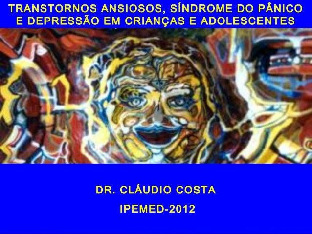 TRANSTORNOS ANSIOSOS, SÍNDROME DO PÂNICO E DEPRESSÃO EM CRIANÇAS E ADOLESCENTES           DR. CLÁUDIO COSTA               ...