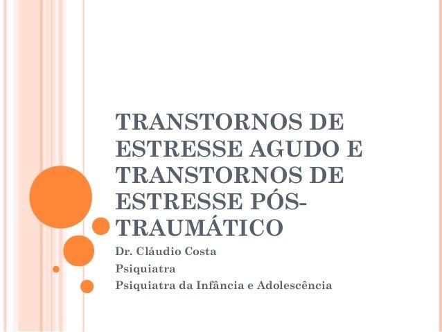 TRANSTORNOS DEESTRESSE AGUDO ETRANSTORNOS DEESTRESSE PÓS-TRAUMÁTICODr. Cláudio CostaPsiquiatraPsiquiatra da Infância e Ado...