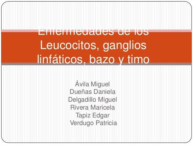 Enfermedades de los Leucocitos, ganglios linfáticos, bazo y timo Ávila Miguel Dueñas Daniela Delgadillo Miguel Rivera Mari...