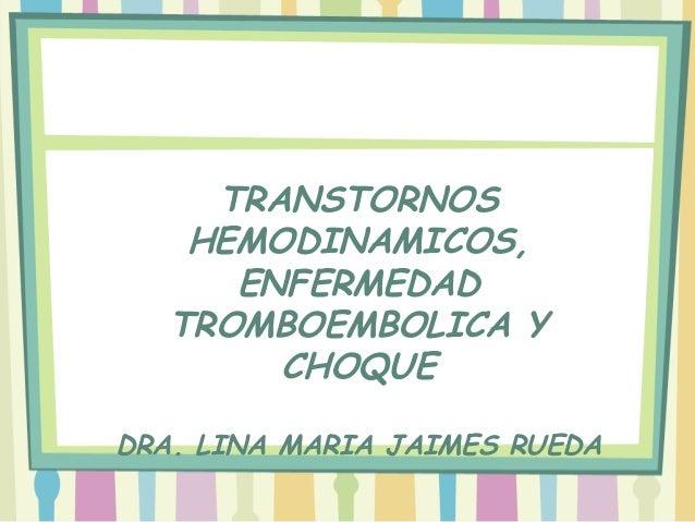 TRANSTORNOS    HEMODINAMICOS,      ENFERMEDAD   TROMBOEMBOLICA Y        CHOQUEDRA. LINA MARIA JAIMES RUEDA
