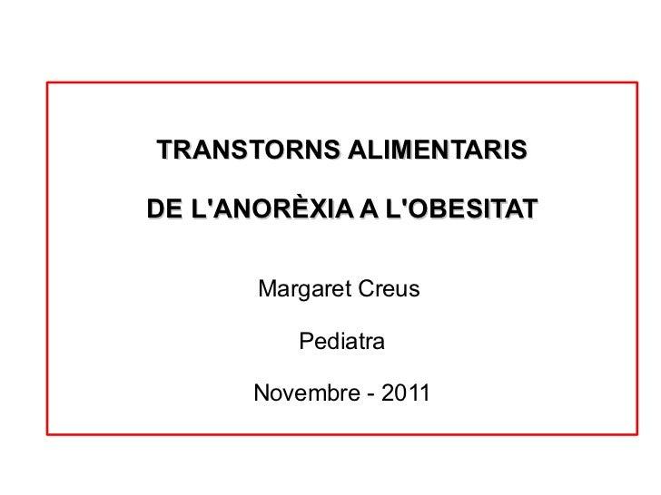 TRANSTORNS ALIMENTARIS DE L'ANORÈXIA A L'OBESITAT Margaret Creus  Pediatra Novembre - 2011
