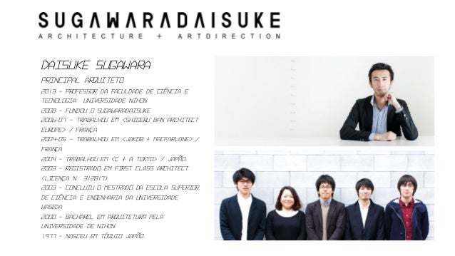DaisukeSugawara  principal arquiteto  2013 –professor da faculdade de ciência e tecnologia. Universidade Nihon  2008 –fund...
