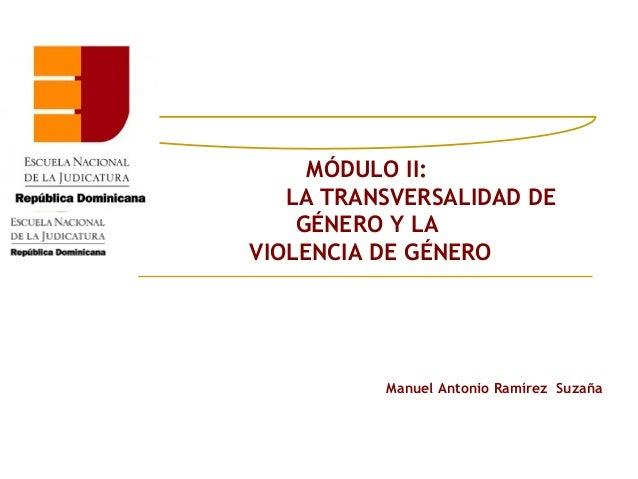 MÓDULO II:   LA TRANSVERSALIDAD DE    GÉNERO Y LAVIOLENCIA DE GÉNERO          Manuel Antonio Ramírez Suzaña