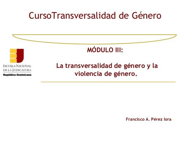 CursoTransversalidad de Género               MÓDULO III:      La transversalidad de género y la            violencia de gé...